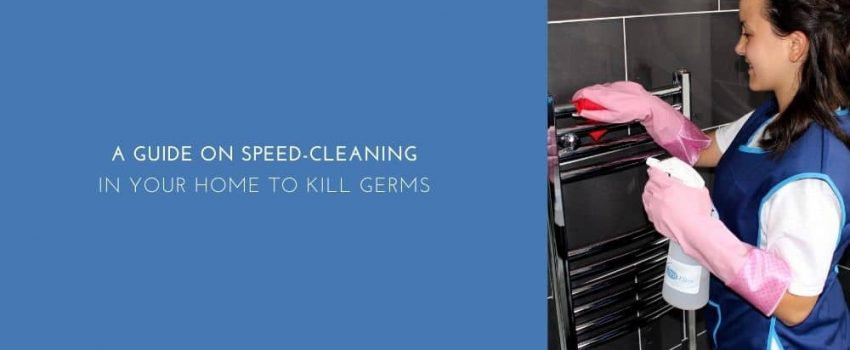 A Guide On Speed Cleaning In Your Home To Kill Germs