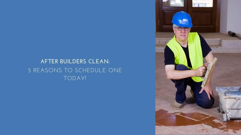 After Builders Clean: 5 Reasons to Schedule One Today!