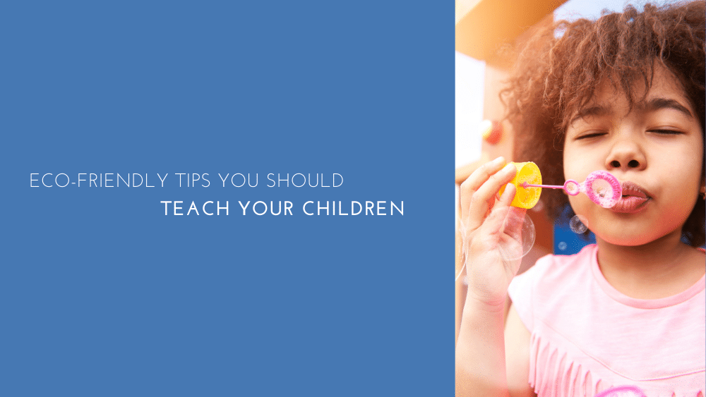 Eco Friendly Tips You Should Teach Your Children
