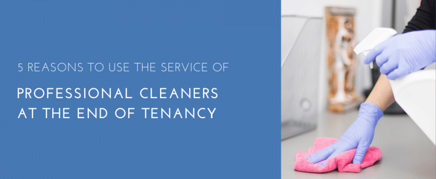 5 Reasons To Use The Service Of Professional Cleaners At The End Of Tenancy