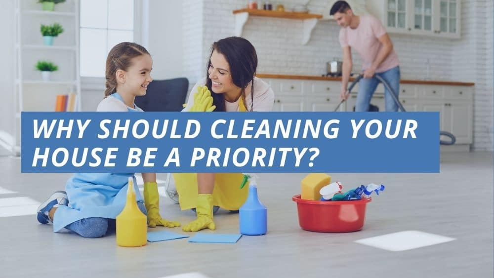 Why Should Cleaning Your House Be A Priority?